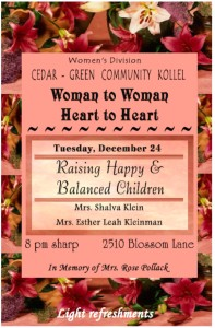 Raising Happy and Balanced Children - Mrs. Shalva Klein and Mrs. Esther Leah Kleinman - 8:00 p.m. 2150 Blossom Lane.